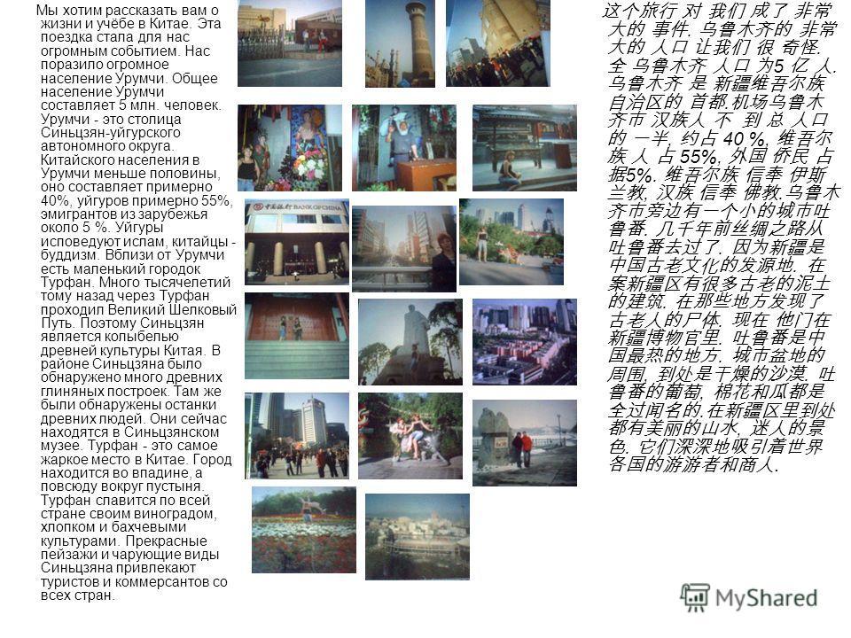 Мы хотим рассказать вам о жизни и учёбе в Китае. Эта поездка стала для нас огромным событием. Нас поразило огромное население Урумчи. Общее население Урумчи составляет 5 млн. человек. Урумчи - это столица Синьцзян-уйгурского автономного округа. Китай