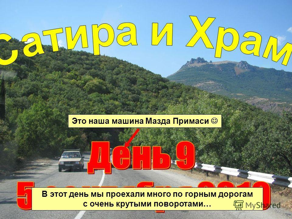 Это наша машина Мазда Примаси В этот день мы проехали много по горным дорогам с очень крутыми поворотами…
