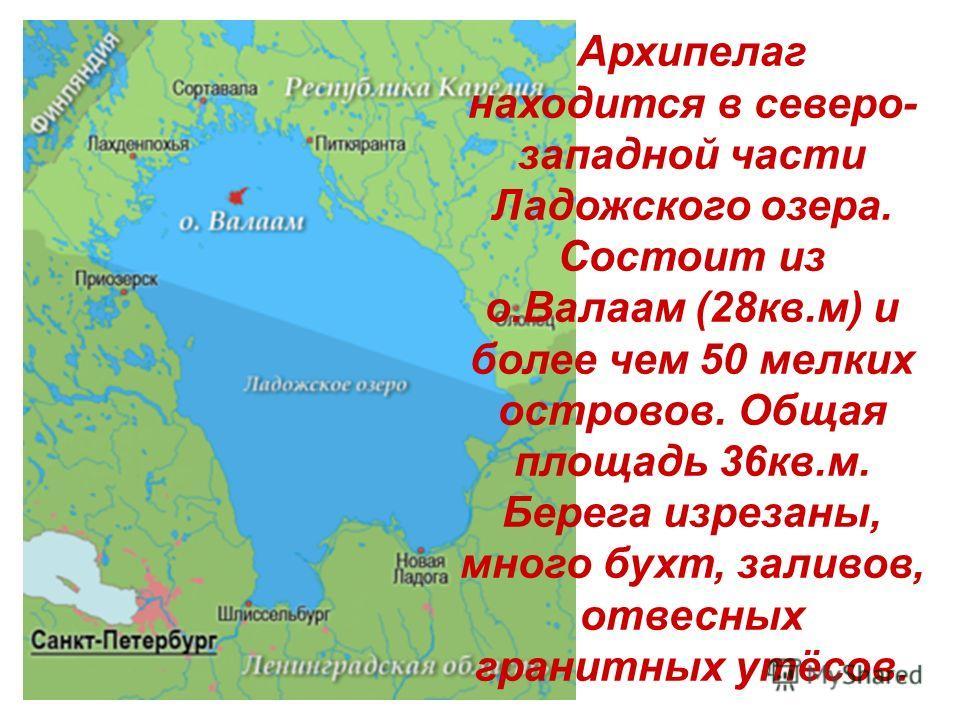 Архипелаг находится в северо- западной части Ладожского озера. Состоит из о.Валаам (28кв.м) и более чем 50 мелких островов. Общая площадь 36кв.м. Берега изрезаны, много бухт, заливов, отвесных гранитных утёсов.