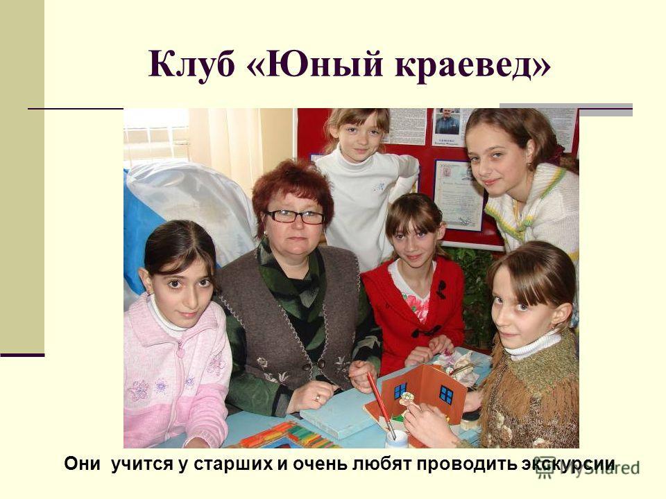 Клуб «Юный краевед» Они учится у старших и очень любят проводить экскурсии