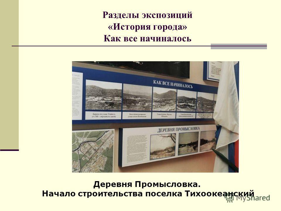 Разделы экспозиций «История города» Как все начиналось Деревня Промысловка. Начало строительства поселка Тихоокеанский