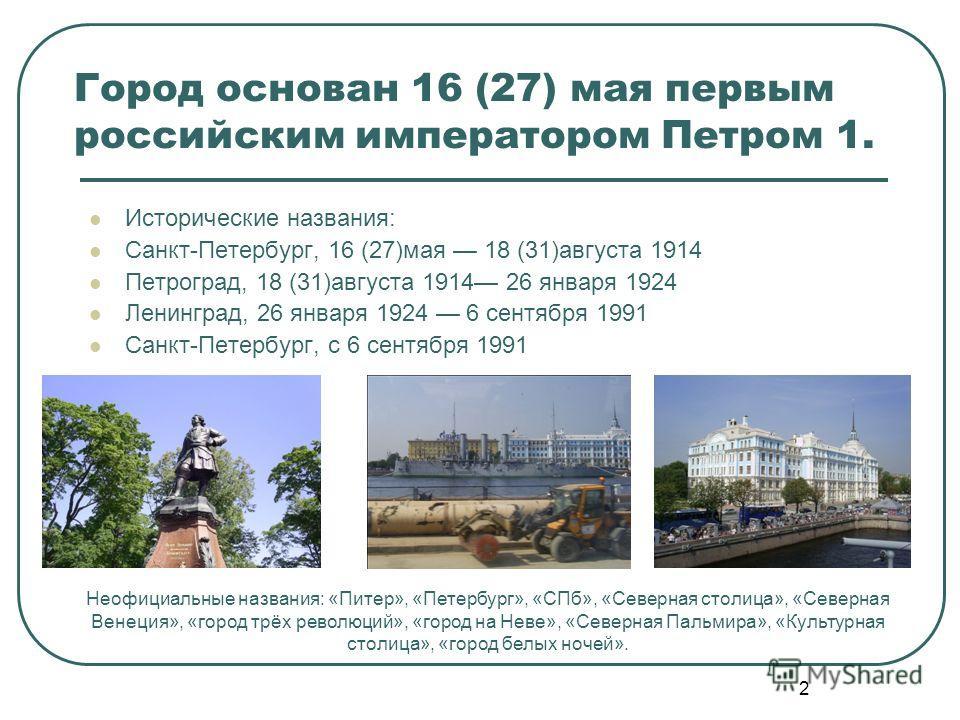 2 Город основан 16 (27) мая первым российским императором Петром 1. Исторические названия: Санкт-Петербург, 16 (27)мая 18 (31)августа 1914 Петроград, 18 (31)августа 1914 26 января 1924 Ленинград, 26 января 1924 6 сентября 1991 Санкт-Петербург, с 6 се