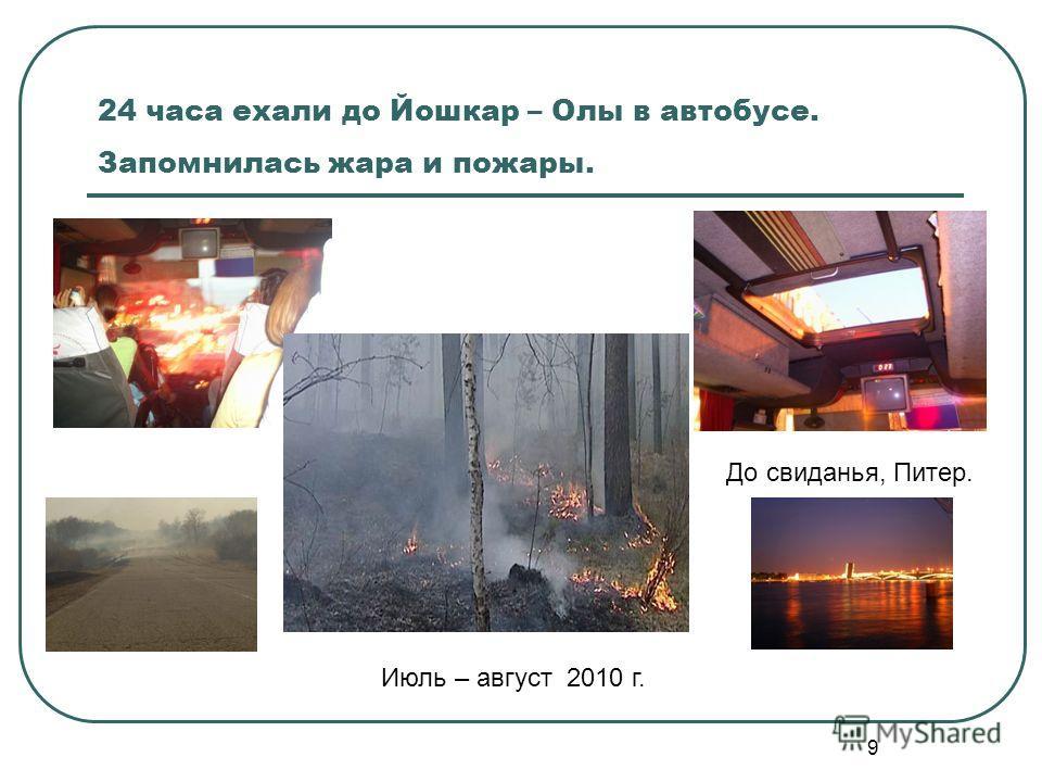 9 24 часа ехали до Йошкар – Олы в автобусе. Запомнилась жара и пожары. До свиданья, Питер. Июль – август 2010 г.
