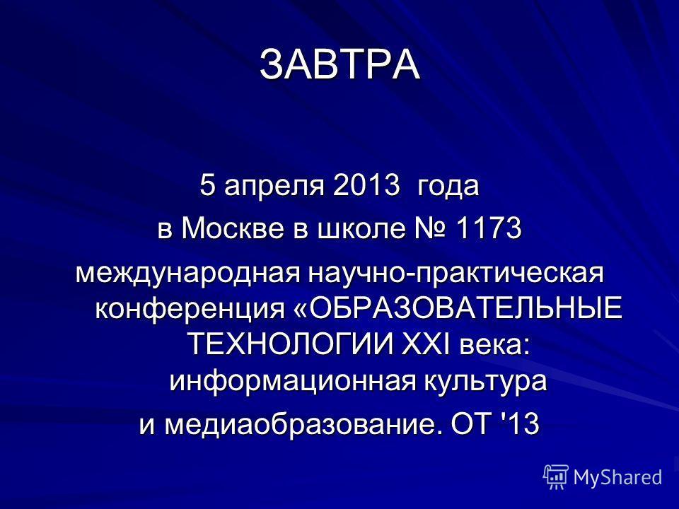 ЗАВТРА 5 апреля 2013 года в Москве в школе 1173 международная научно-практическая конференция «ОБРАЗОВАТЕЛЬНЫЕ ТЕХНОЛОГИИ XXI века: информационная культура и медиаобразование. ОТ '13