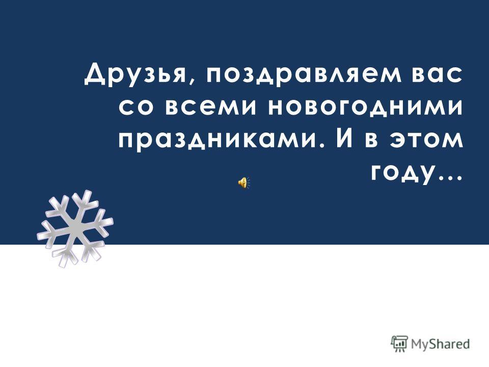 Друзья, поздравляем вас со всеми новогодними праздниками. И в этом году...