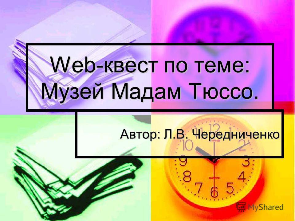 Web-квест по теме: Музей Мадам Тюссо. Автор: Л.В. Чередниченко