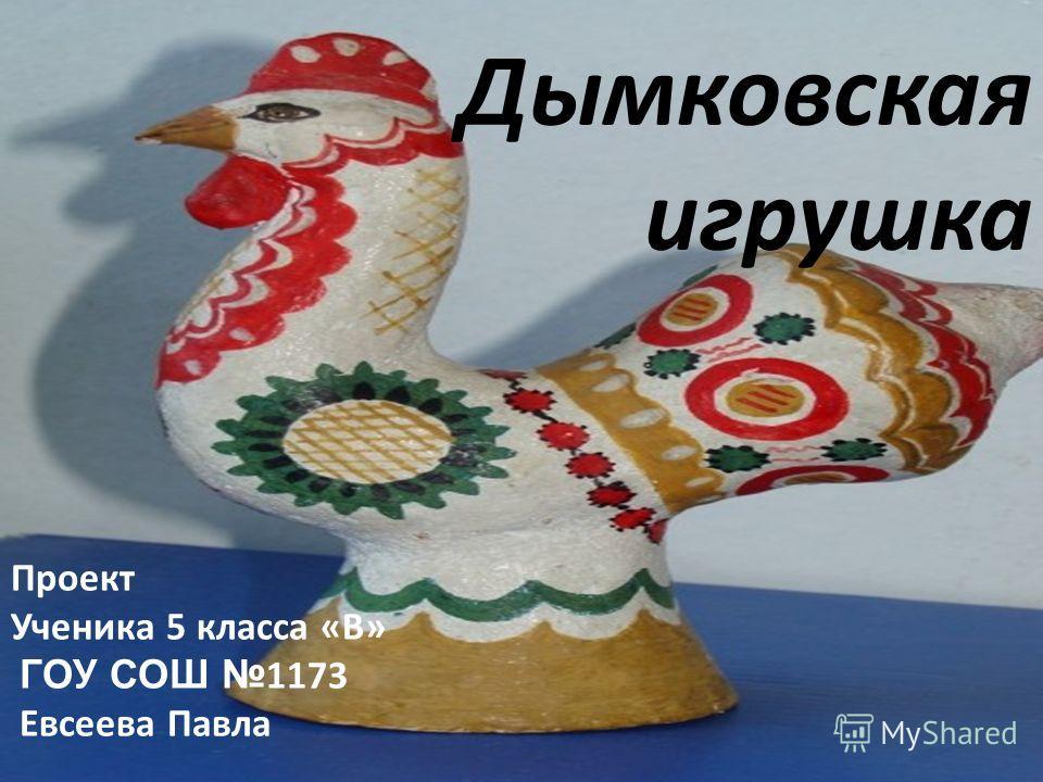 Дымковская игрушка Проект Ученика 5 класса «В» ГОУ СОШ 1173 Евсеева Павла