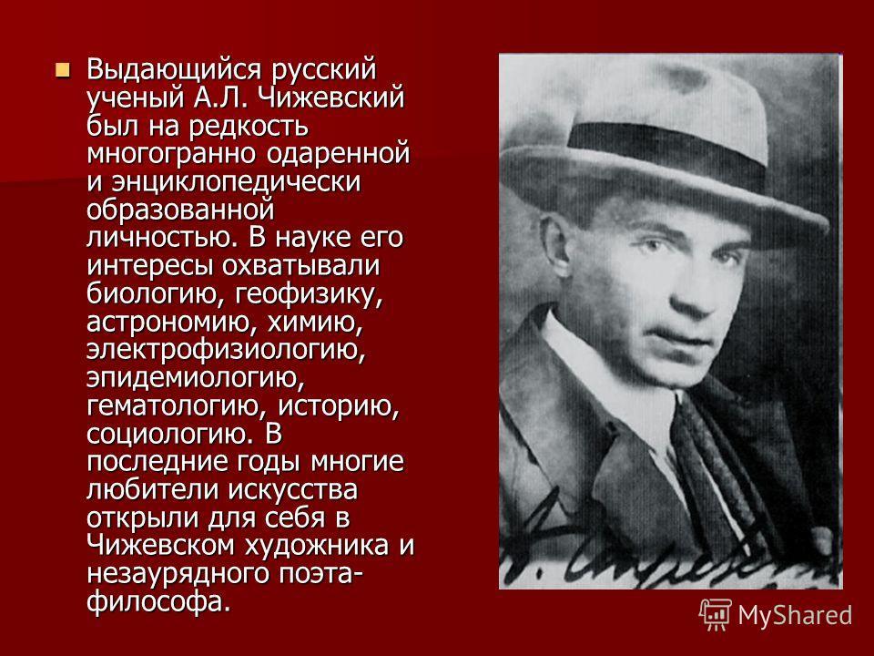 Выдающийся русский ученый А.Л. Чижевский был на редкость многогранно одаренной и энциклопедически образованной личностью. В науке его интересы охватывали биологию, геофизику, астрономию, химию, электрофизиологию, эпидемиологию, гематологию, историю,