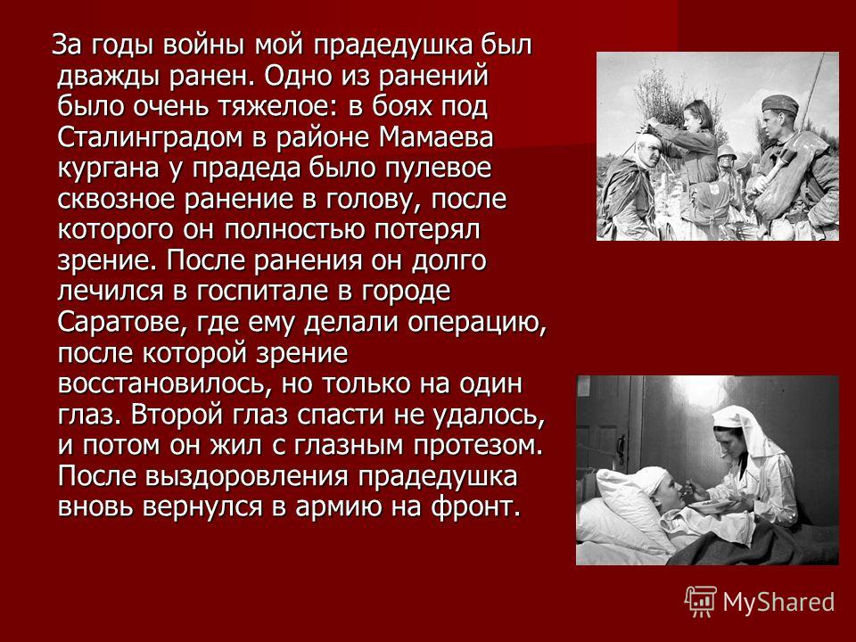 За годы войны мой прадедушка был дважды ранен. Одно из ранений было очень тяжелое: в боях под Сталинградом в районе Мамаева кургана у прадеда было пулевое сквозное ранение в голову, после которого он полностью потерял зрение. После ранения он долго л