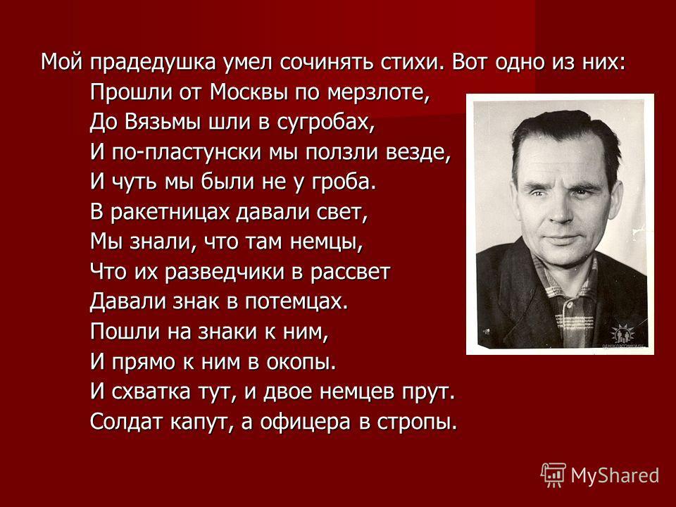 Мой прадедушка умел сочинять стихи. Вот одно из них: Прошли от Москвы по мерзлоте, Прошли от Москвы по мерзлоте, До Вязьмы шли в сугробах, До Вязьмы шли в сугробах, И по-пластунски мы ползли везде, И по-пластунски мы ползли везде, И чуть мы были не у
