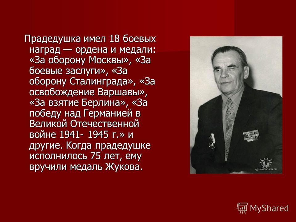 Прадедушка имел 18 боевых наград ордена и медали: «За оборону Москвы», «За боевые заслуги», «За оборону Сталинграда», «За освобождение Варшавы», «За взятие Берлина», «За победу над Германией в Великой Отечественной войне 1941- 1945 г.» и другие. Когд