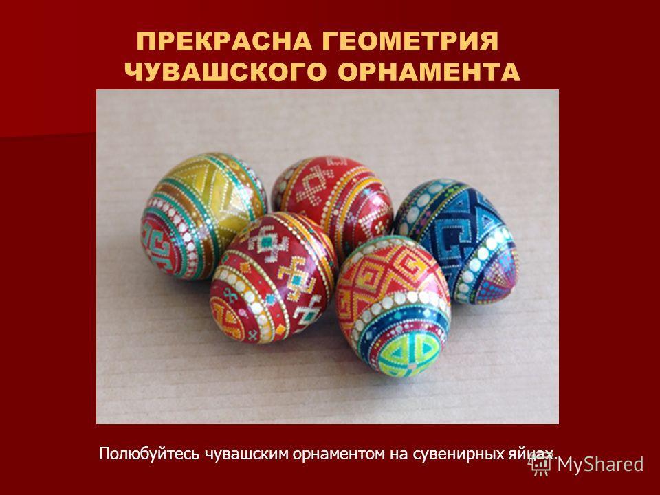 ПРЕКРАСНА ГЕОМЕТРИЯ ЧУВАШСКОГО ОРНАМЕНТА Полюбуйтесь чувашским орнаментом на сувенирных яйцах.