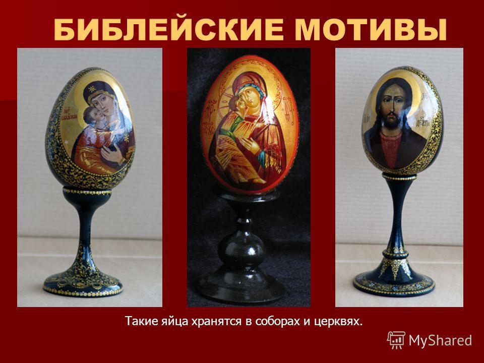 БИБЛЕЙСКИЕ МОТИВЫ Такие яйца хранятся в соборах и церквях.