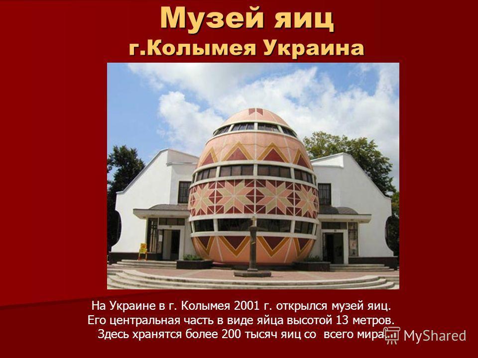 Музей яиц г.Колымея Украина На Украине в г. Колымея 2001 г. открылся музей яиц. Его центральная часть в виде яйца высотой 13 метров. Здесь хранятся более 200 тысяч яиц со всего мира.