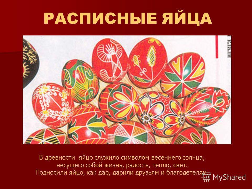 В древности яйцо служило символом весеннего солнца, несущего собой жизнь, радость, тепло, свет. Подносили яйцо, как дар, дарили друзьям и благодетелям. РАСПИСНЫЕ ЯЙЦА