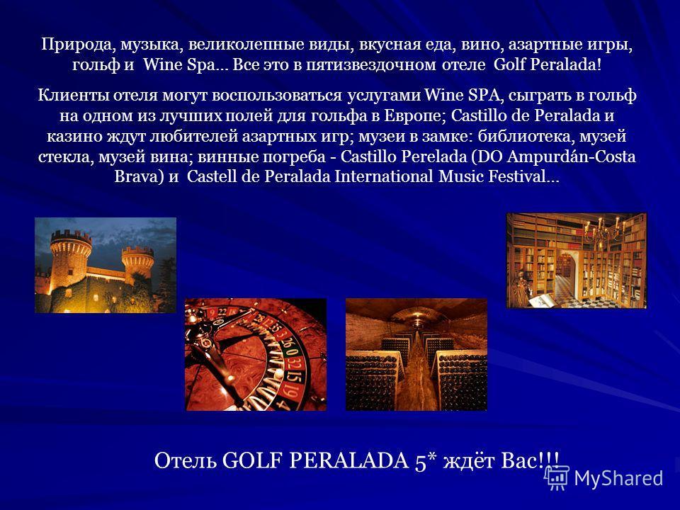 Природа, музыка, великолепные виды, вкусная еда, вино, азартные игры, гольф и Wine Spa… Все это в пятизвездочном отеле Golf Peralada! Клиенты отеля могут воспользоваться услугами Wine SPA, сыграть в гольф на одном из лучших полей для гольфа в Европе;