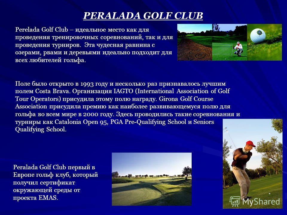 PERALADA GOLF CLUB Perelada Golf Club – идеальное место как для проведения тренировочных соревнований, так и для проведения турниров. Эта чудесная равнина с озерами, рвами и деревьями идеально подходит для всех любителей гольфа. Поле было открыто в 1