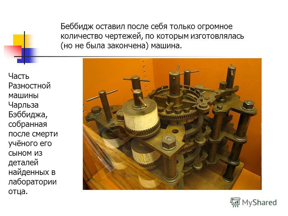 Часть Разностной машины Чарльза Бэббиджа, собранная после смерти учёного его сыном из деталей найденных в лаборатории отца. Беббидж оставил после себя только огромное количество чертежей, по которым изготовлялась (но не была закончена) машина.