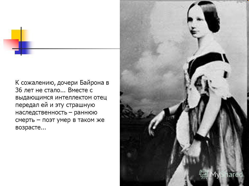К сожалению, дочери Байрона в 36 лет не стало... Вместе с выдающимся интеллектом отец передал ей и эту страшную наследственность – раннюю смерть – поэт умер в таком же возрасте...