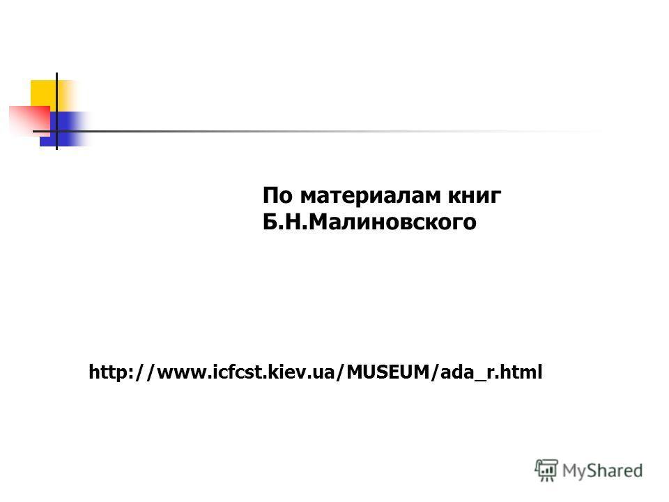 По материалам книг Б.Н.Малиновского http://www.icfcst.kiev.ua/MUSEUM/ada_r.html