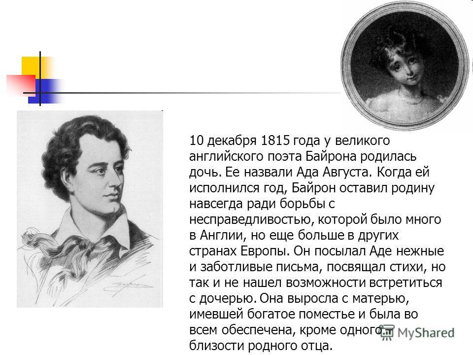 10 декабря 1815 года у великого английского поэта Байрона родилась дочь. Ее назвали Ада Августа. Когда ей исполнился год, Байрон оставил родину навсегда ради борьбы с несправедливостью, которой было много в Англии, но еще больше в других странах Евро
