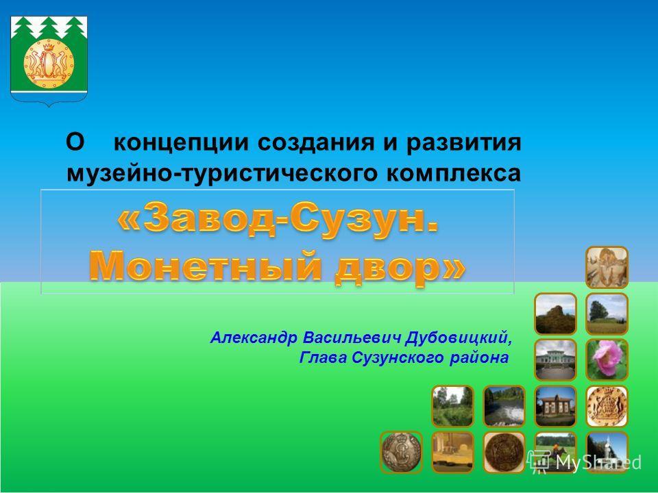 О концепции создания и развития музейно-туристического комплекса Александр Васильевич Дубовицкий, Глава Сузунского района