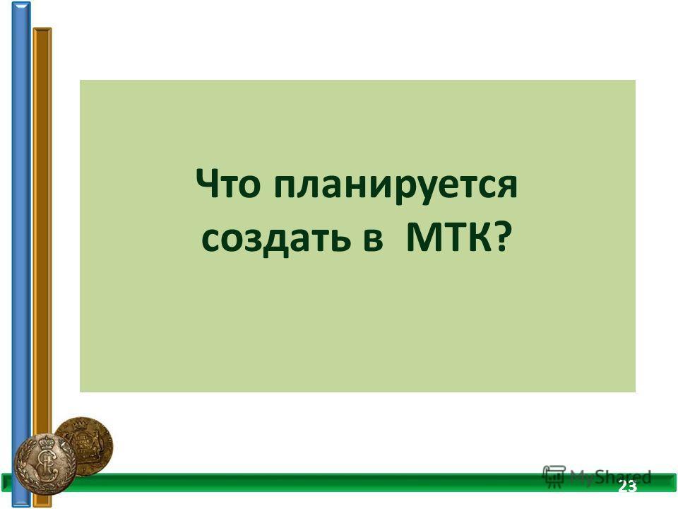 Что планируется создать в МТК? 23