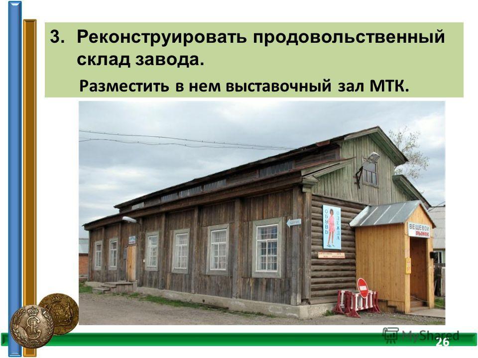 3.Реконструировать продовольственный склад завода. Разместить в нем выставочный зал МТК. 26