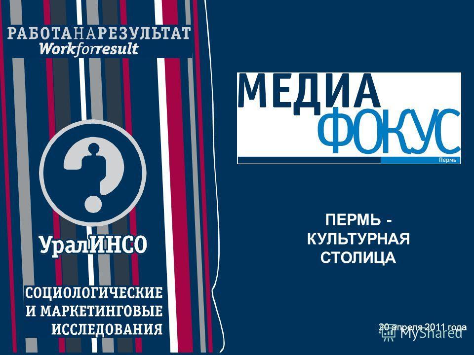 Пресс-конференция по результатам исследования «МедиаФокус» института «УралИНСО» 20 марта 2010 года 1 20 апреля 2011 года ПЕРМЬ - КУЛЬТУРНАЯ СТОЛИЦА