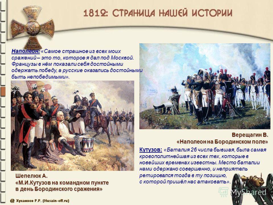 Верещагин В. «Наполеон на Бородинском поле» Шепелюк А. «М.И.Кутузов на командном пункте в день Бородинского сражения» Наполеон: «Самое страшное из всех моих сражений – это то, которое я дал под Москвой. Французы в нём показали себя достойными одержат