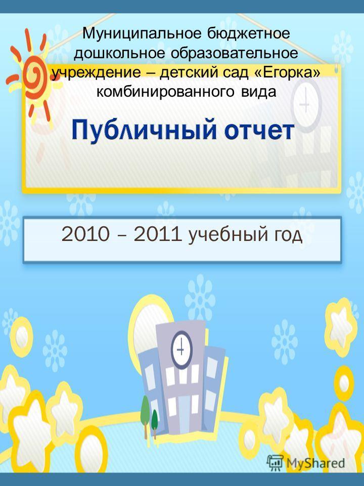 2010 – 2011 учебный год Муниципальное бюджетное дошкольное образовательное учреждение – детский сад «Егорка» комбинированного вида