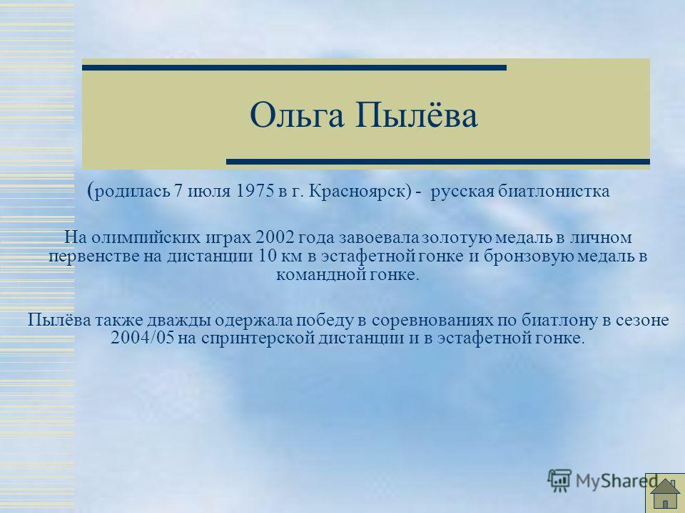 Ольга Пылёва ( родилась 7 июля 1975 в г. Красноярск) - русская биатлонистка На олимпийских играх 2002 года завоевала золотую медаль в личном первенстве на дистанции 10 км в эстафетной гонке и бронзовую медаль в командной гонке. Пылёва также дважды од