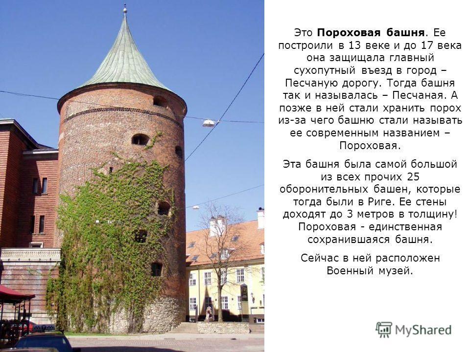 Это Пороховая башня. Ее построили в 13 веке и до 17 века она защищала главный сухопутный въезд в город – Песчаную дорогу. Тогда башня так и называлась – Песчаная. А позже в ней стали хранить порох из-за чего башню стали называть ее современным назван