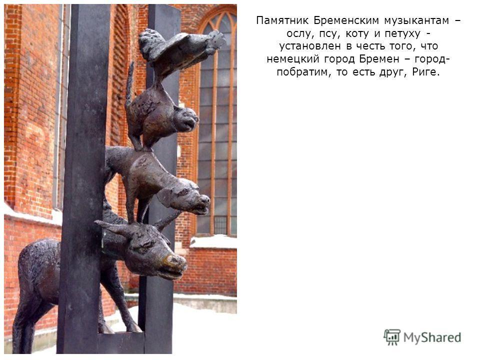 Памятник Бременским музыкантам – ослу, псу, коту и петуху - установлен в честь того, что немецкий город Бремен – город- побратим, то есть друг, Риге.