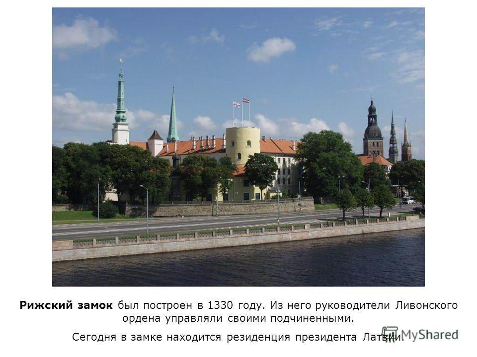 Рижский замок был построен в 1330 году. Из него руководители Ливонского ордена управляли своими подчиненными. Сегодня в замке находится резиденция президента Латвии.