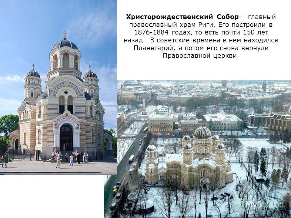 Христорождественский Собор – главный православный храм Риги. Его построили в 1876-1884 годах, то есть почти 150 лет назад. В советские времена в нем находился Планетарий, а потом его снова вернули Православной церкви.