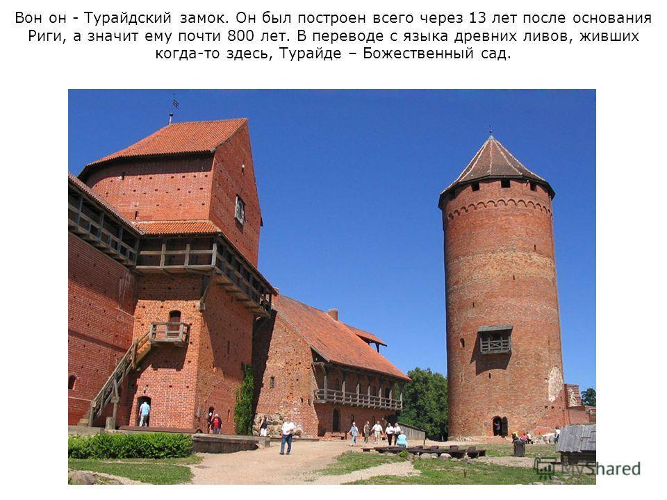 Вон он - Турайдский замок. Он был построен всего через 13 лет после основания Риги, а значит ему почти 800 лет. В переводе с языка древних ливов, живших когда-то здесь, Турайде – Божественный сад.