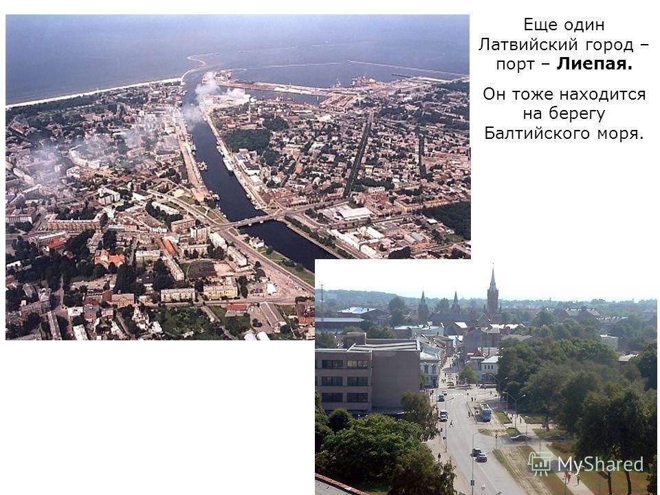 ЮРМАЛА ДАУГАВПИЛС СИГУЛДА ЦЕСИС ЕЛГАВА КУЛДИГА ВЕНТСПИЛС ЛИЕПАЯ Еще один Латвийский город – порт – Лиепая. Он тоже находится на берегу Балтийского моря.