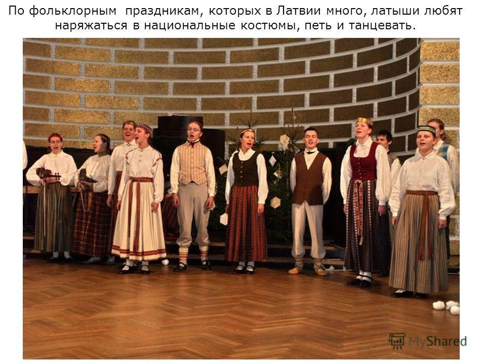 По фольклорным праздникам, которых в Латвии много, латыши любят наряжаться в национальные костюмы, петь и танцевать.