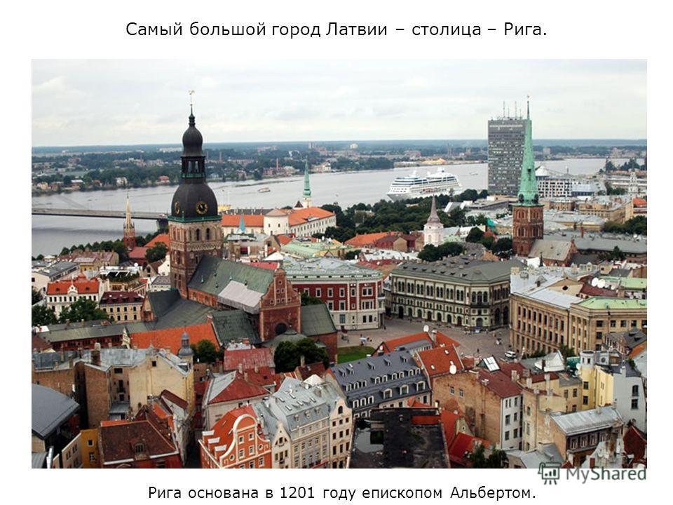 Самый большой город Латвии – столица – Рига. Рига основана в 1201 году епископом Альбертом.