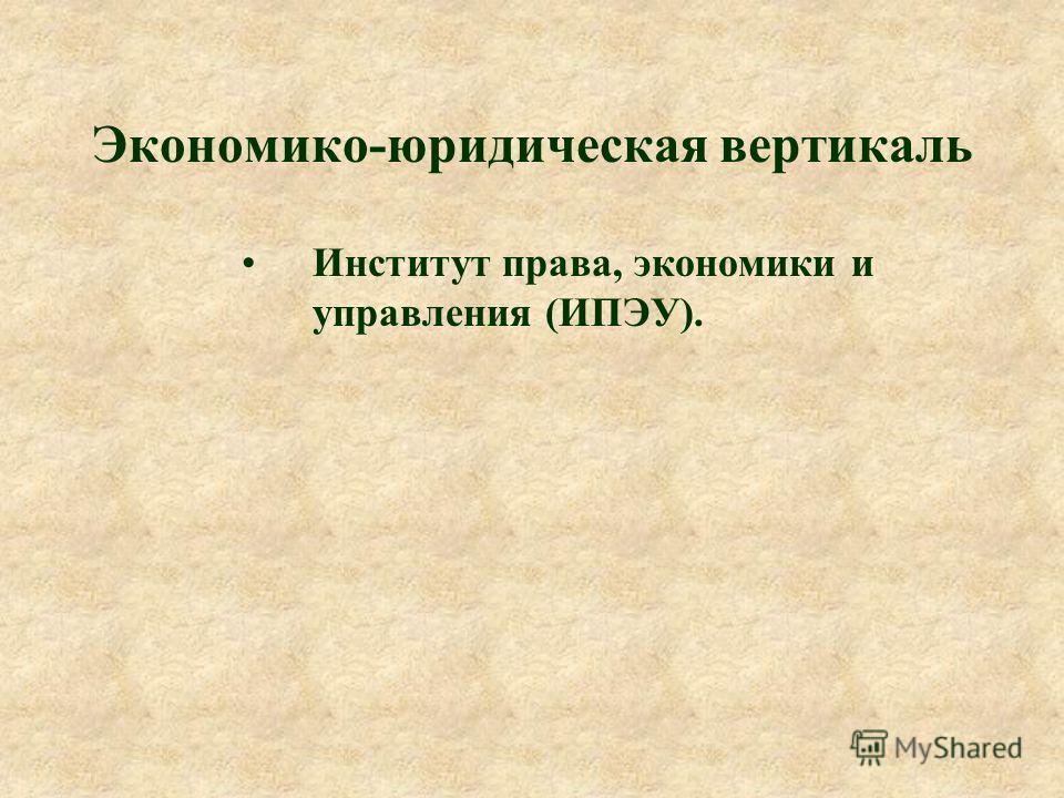 Экономико-юридическая вертикаль Институт права, экономики и управления (ИПЭУ).