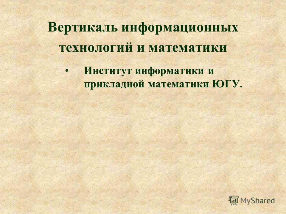 Вертикаль информационных технологий и математики Институт информатики и прикладной математики ЮГУ.