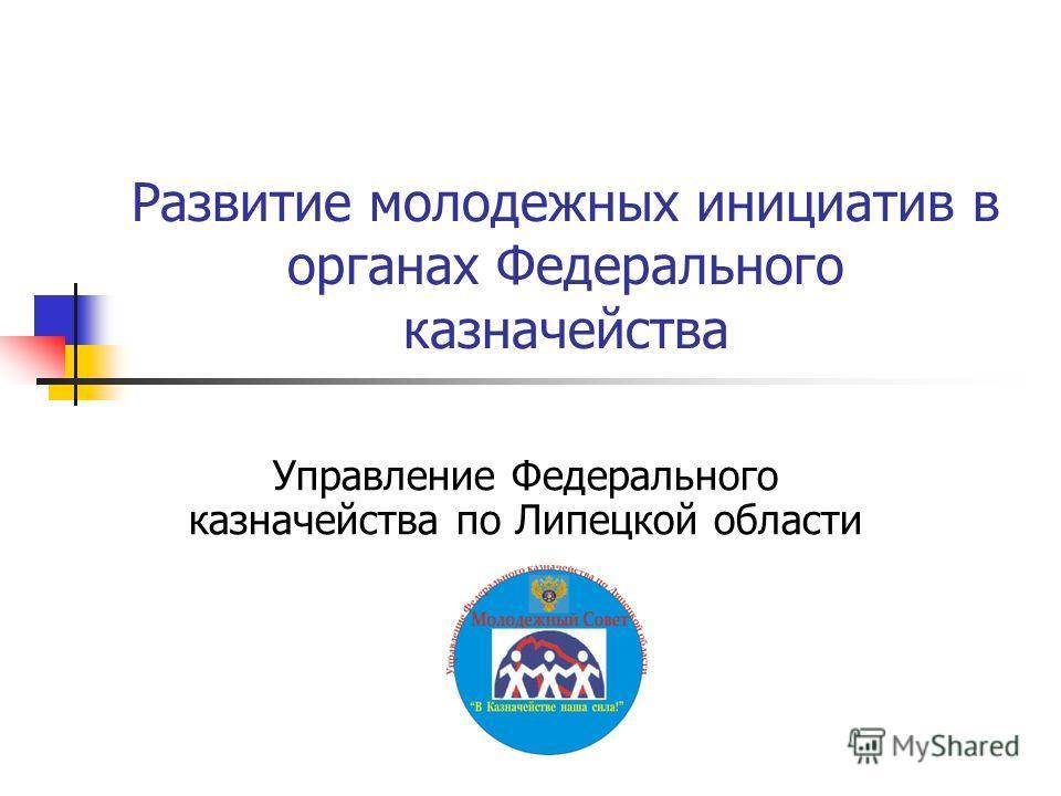 Развитие молодежных инициатив в органах Федерального казначейства Управление Федерального казначейства по Липецкой области