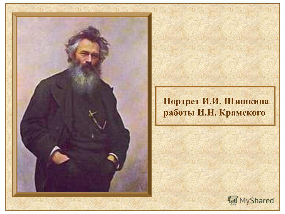 Портрет И.И. Шишкина работы И.Н. Крамского Портрет И.И. Шишкина работы И.Н. Крамского.