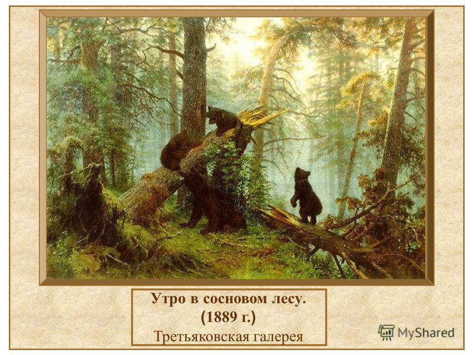 Утро в сосновом лесу. ( 1889 г. ) Третьяковская галерея Утро в сосновом лесу. (1889 г.) Третьяковская галерея.