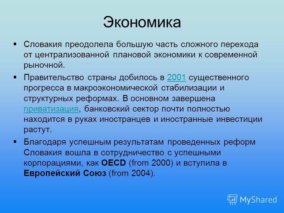 Экономика Словакия преодолела большую часть сложного перехода от централизованной плановой экономики к современной рыночной. Правительство страны добилось в 2001 существенного прогресса в макроэкономической стабилизации и структурных реформах. В осно