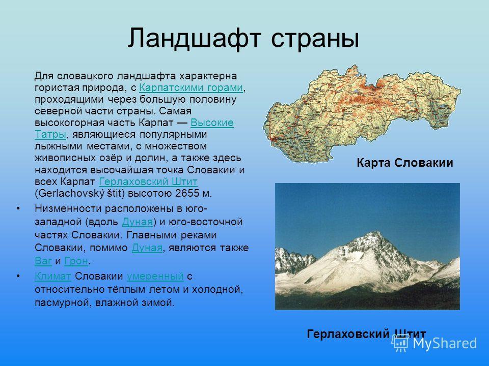 Ландшафт страны Для словацкого ландшафта характерна гористая природа, с Карпатскими горами, проходящими через большую половину северной части страны. Самая высокогорная часть Карпат Высокие Татры, являющиеся популярными лыжными местами, с множеством