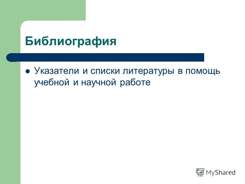 Библиография Указатели и списки литературы в помощь учебной и научной работе