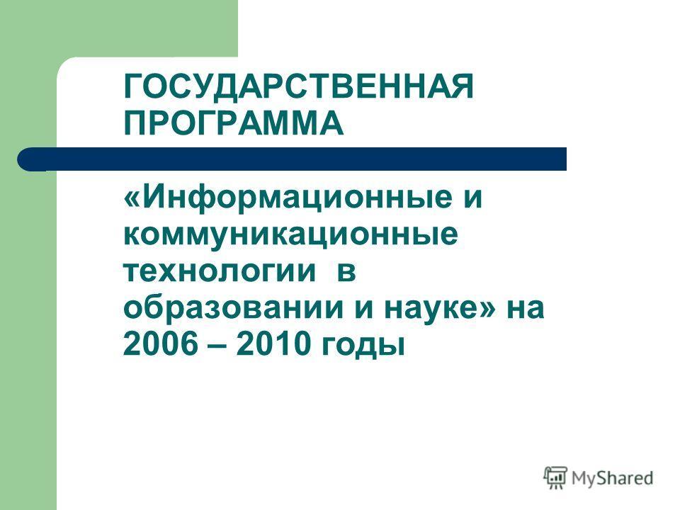 ГОСУДАРСТВЕННАЯ ПРОГРАММА «Информационные и коммуникационные технологии в образовании и науке» на 2006 – 2010 годы