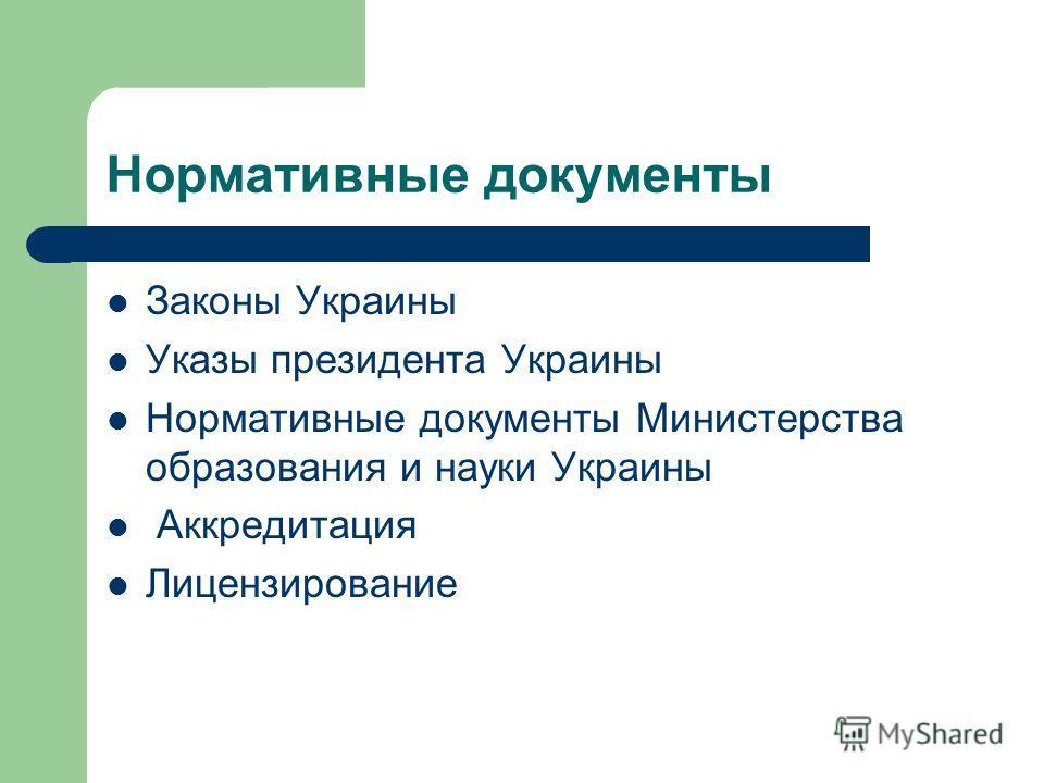 Нормативные документы Законы Украины Указы президента Украины Нормативные документы Министерства образования и науки Украины Аккредитация Лицензирование